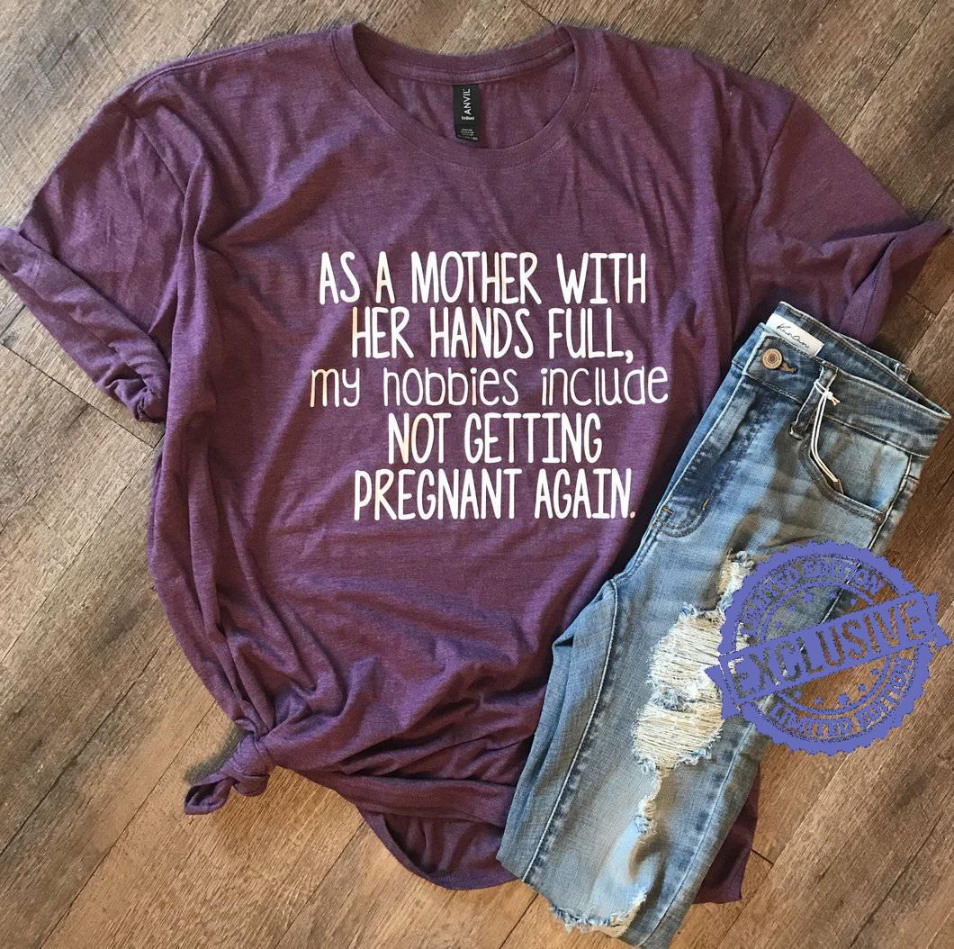 As a mother with her hands full my hobbies include not getting pregnant again shirt