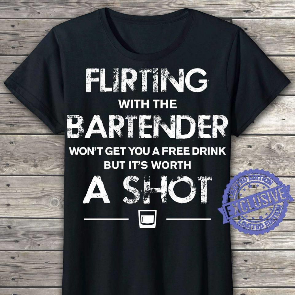 Flirting with the bartender won't get you a free drink but it's worth a shot shirt