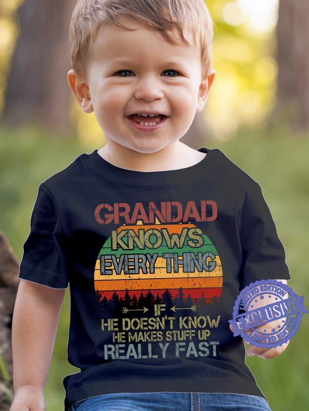 Grandad knows everry thing he doesn't know he makes stuff up really fast shirt