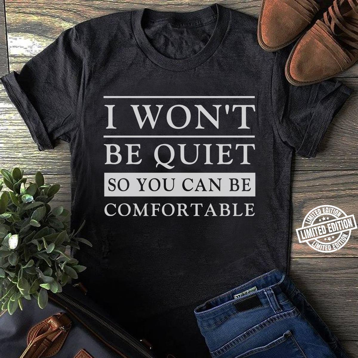 I won't be quite so you can be comfortale shirt