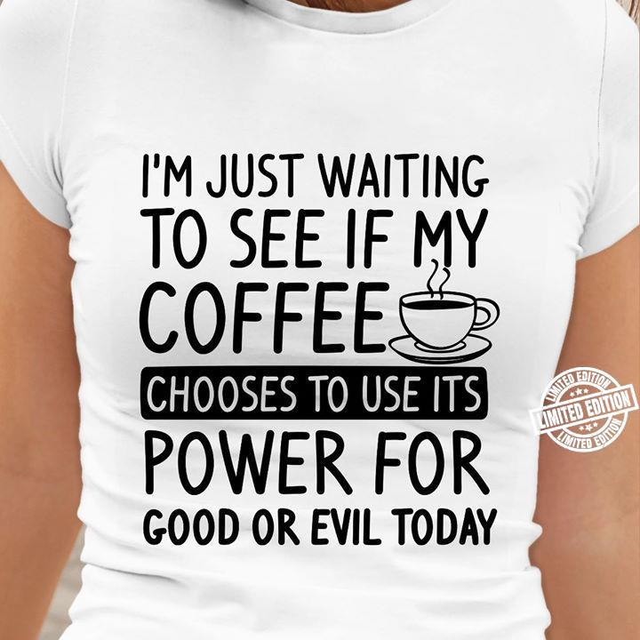 I'm just waiting to see if my coffee chooses to use its power for good shirt