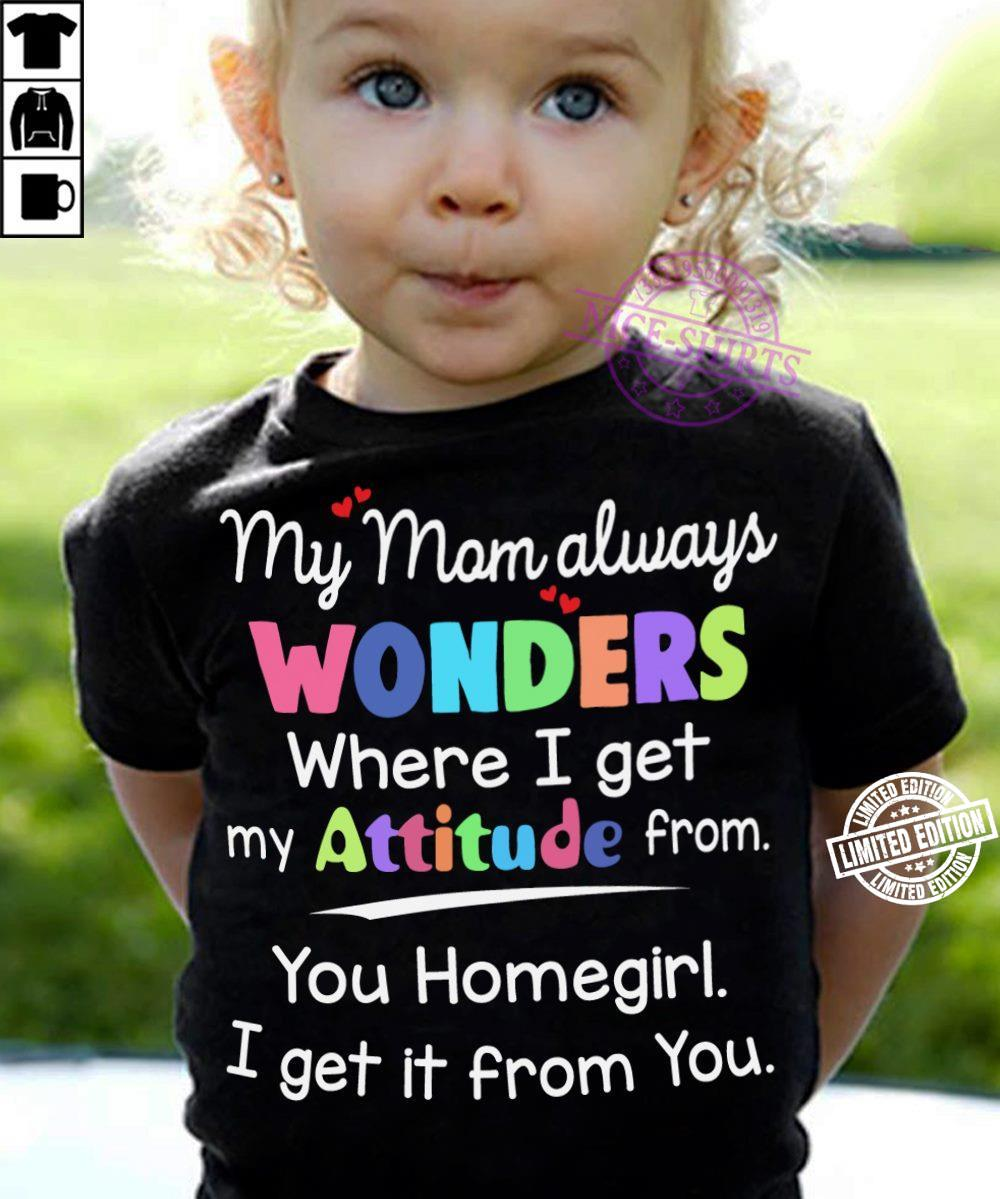 My mom always wonders where i get my attitude from you homgirl i get it from you shirt