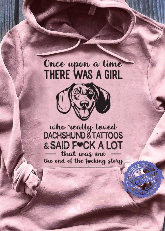 Once upon a time there was a girl who really loved dachshund tattoos said fuck a lot that was me the end of the fucking story shirt