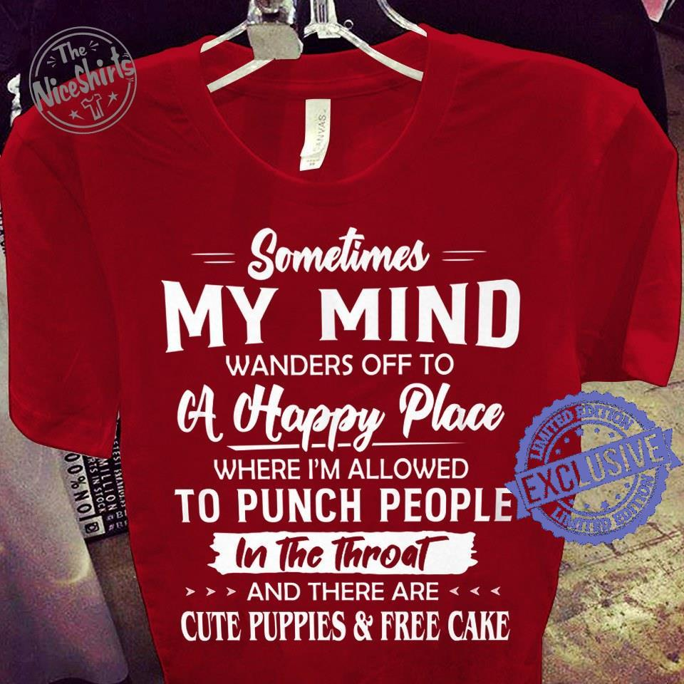 Sometimes my mind wanders off to a happy place where i'm allowed to punch people shirt