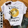You came to say hello today I whispered I miss you as you flew away Shirt