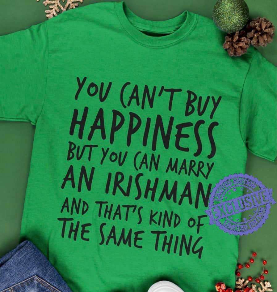 You can't buy happiness but you can marry an irishman and that's kind of the same thing shirt
